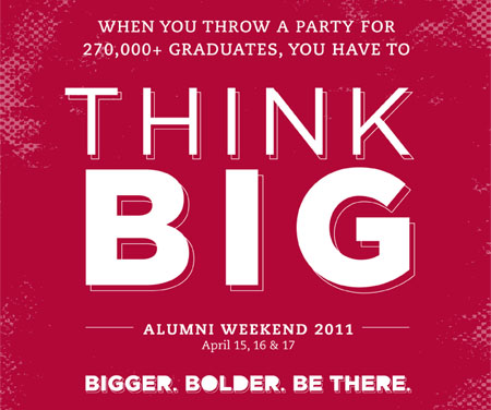 When you throw a party for 270,000  graduates, you have to THINK BIG. Alumni Weekend 2011, April 15,16 & 17 - Bigger. Bolder. Be There.